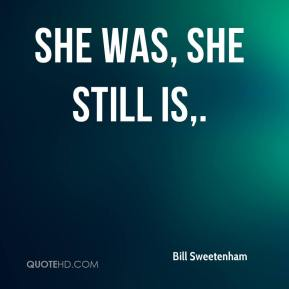 She was, she still is.