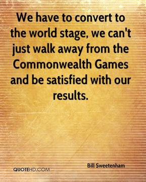 We have to convert to the world stage, we can't just walk away from the Commonwealth Games and be satisfied with our results.