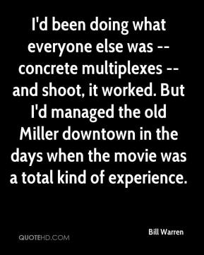 Bill Warren - I'd been doing what everyone else was -- concrete multiplexes -- and shoot, it worked. But I'd managed the old Miller downtown in the days when the movie was a total kind of experience.