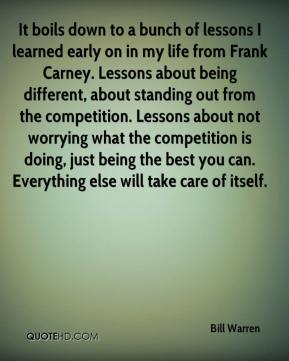 Bill Warren - It boils down to a bunch of lessons I learned early on in my life from Frank Carney. Lessons about being different, about standing out from the competition. Lessons about not worrying what the competition is doing, just being the best you can. Everything else will take care of itself.