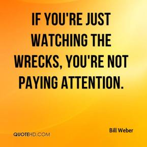 If you're just watching the wrecks, you're not paying attention.