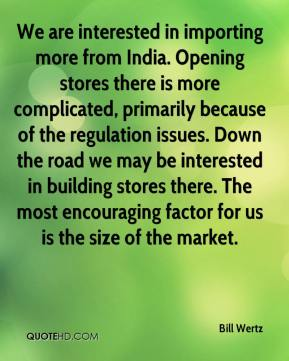 Bill Wertz - We are interested in importing more from India. Opening stores there is more complicated, primarily because of the regulation issues. Down the road we may be interested in building stores there. The most encouraging factor for us is the size of the market.