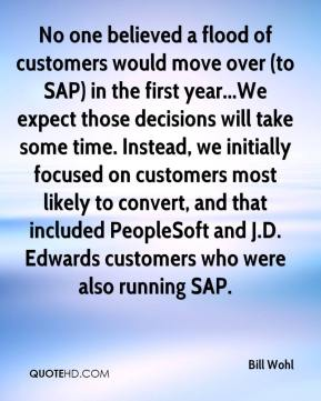 No one believed a flood of customers would move over (to SAP) in the first year...We expect those decisions will take some time. Instead, we initially focused on customers most likely to convert, and that included PeopleSoft and J.D. Edwards customers who were also running SAP.