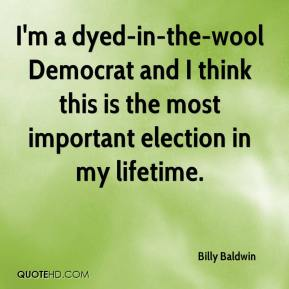 Billy Baldwin - I'm a dyed-in-the-wool Democrat and I think this is the most important election in my lifetime.