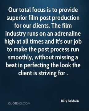 Billy Baldwin - Our total focus is to provide superior film post production for our clients. The film industry runs on an adrenaline high at all times and it's our job to make the post process run smoothly, without missing a beat in perfecting the look the client is striving for .
