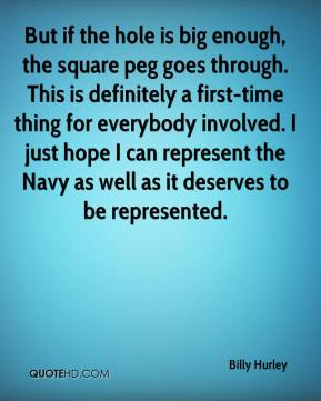 Billy Hurley - But if the hole is big enough, the square peg goes through. This is definitely a first-time thing for everybody involved. I just hope I can represent the Navy as well as it deserves to be represented.