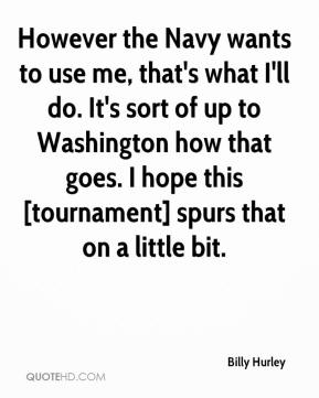 However the Navy wants to use me, that's what I'll do. It's sort of up to Washington how that goes. I hope this [tournament] spurs that on a little bit.