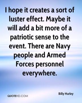 I hope it creates a sort of luster effect. Maybe it will add a bit more of a patriotic sense to the event. There are Navy people and Armed Forces personnel everywhere.