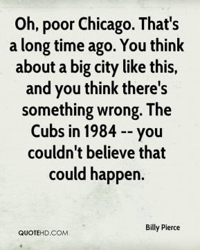 Billy Pierce - Oh, poor Chicago. That's a long time ago. You think about a big city like this, and you think there's something wrong. The Cubs in 1984 -- you couldn't believe that could happen.