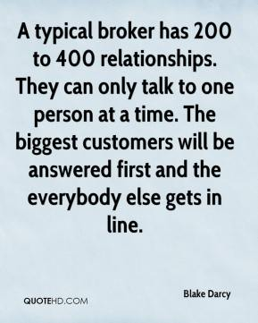 Blake Darcy - A typical broker has 200 to 400 relationships. They can only talk to one person at a time. The biggest customers will be answered first and the everybody else gets in line.