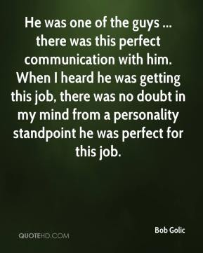 He was one of the guys ... there was this perfect communication with him. When I heard he was getting this job, there was no doubt in my mind from a personality standpoint he was perfect for this job.