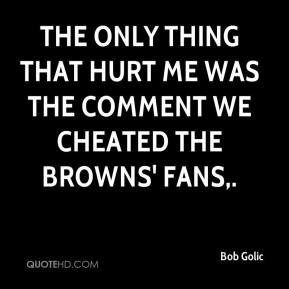 The only thing that hurt me was the comment we cheated the Browns' fans.