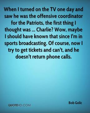 When I turned on the TV one day and saw he was the offensive coordinator for the Patriots, the first thing I thought was ... Charlie? Wow, maybe I should have known that since I'm in sports broadcasting. Of course, now I try to get tickets and can't, and he doesn't return phone calls.