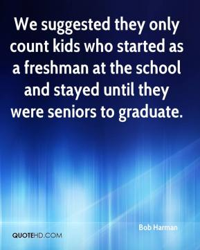 Bob Harman - We suggested they only count kids who started as a freshman at the school and stayed until they were seniors to graduate.