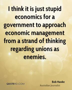Bob Hawke - I think it is just stupid economics for a government to approach economic management from a strand of thinking regarding unions as enemies.