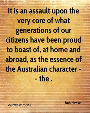 Bob Hawke - It is an assault upon the very core of what generations of our citizens have been proud to boast of, at home and abroad, as the essence of the Australian character -- the .
