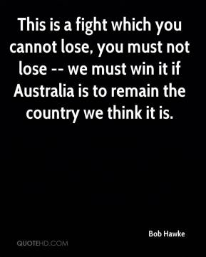 This is a fight which you cannot lose, you must not lose -- we must win it if Australia is to remain the country we think it is.