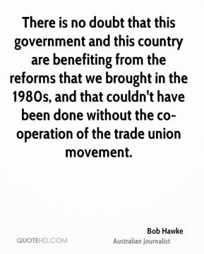 There is no doubt that this government and this country are benefiting from the reforms that we brought in the 1980s, and that couldn't have been done without the co-operation of the trade union movement.
