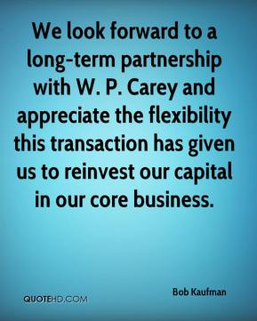 Bob Kaufman - We look forward to a long-term partnership with W. P. Carey and appreciate the flexibility this transaction has given us to reinvest our capital in our core business.