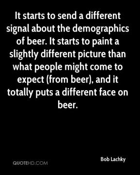 Bob Lachky - It starts to send a different signal about the demographics of beer. It starts to paint a slightly different picture than what people might come to expect (from beer), and it totally puts a different face on beer.