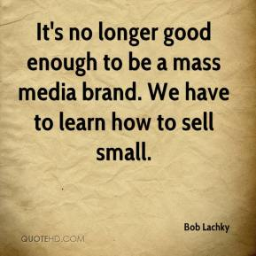 Bob Lachky - It's no longer good enough to be a mass media brand. We have to learn how to sell small.