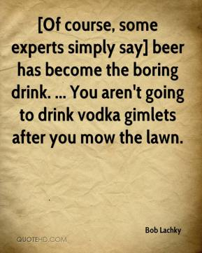 Bob Lachky - [Of course, some experts simply say] beer has become the boring drink. ... You aren't going to drink vodka gimlets after you mow the lawn.