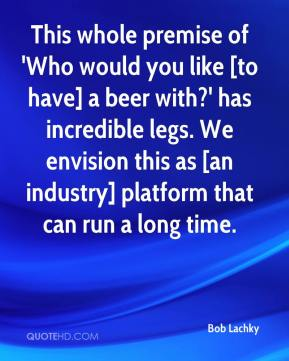 Bob Lachky - This whole premise of 'Who would you like [to have] a beer with?' has incredible legs. We envision this as [an industry] platform that can run a long time.