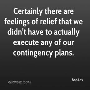 Bob Lay - Certainly there are feelings of relief that we didn't have to actually execute any of our contingency plans.