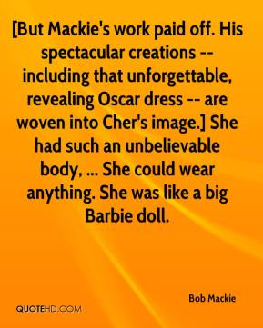 Bob Mackie - [But Mackie's work paid off. His spectacular creations -- including that unforgettable, revealing Oscar dress -- are woven into Cher's image.] She had such an unbelievable body, ... She could wear anything. She was like a big Barbie doll.
