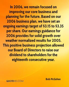 Bob McGehee - In 2006, we remain focused on improving our core business and planning for the future. Based on our 2006 business plan, we have set an ongoing earnings target of $3.15 to $3.35 per share. Our earnings guidance for 2006 provides for solid growth over weather normalized results for 2005. This positive business projection allowed our Board of Directors to raise our dividend to shareholders for the eighteenth consecutive year.