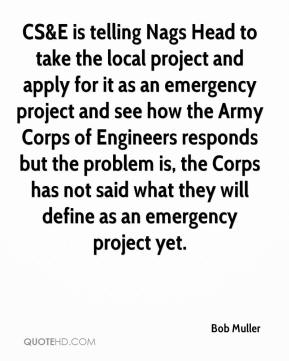 Bob Muller - CS&E is telling Nags Head to take the local project and apply for it as an emergency project and see how the Army Corps of Engineers responds but the problem is, the Corps has not said what they will define as an emergency project yet.