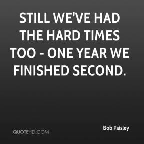 Bob Paisley - Still we've had the hard times too - one year we finished second.