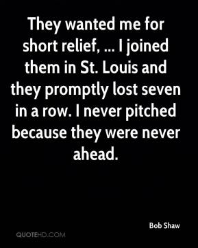 Bob Shaw - They wanted me for short relief, ... I joined them in St. Louis and they promptly lost seven in a row. I never pitched because they were never ahead.