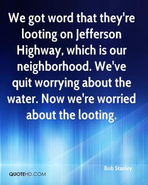 Bob Stanley - We got word that they're looting on Jefferson Highway, which is our neighborhood. We've quit worrying about the water. Now we're worried about the looting.