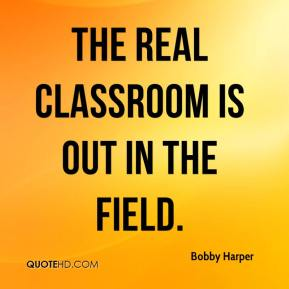 Bobby Harper - The real classroom is out in the field.