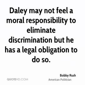 Bobby Rush - Daley may not feel a moral responsibility to eliminate discrimination but he has a legal obligation to do so.
