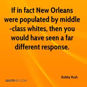 If in fact New Orleans were populated by middle-class whites, then you would have seen a far different response.