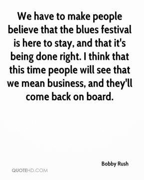 Bobby Rush - We have to make people believe that the blues festival is here to stay, and that it's being done right. I think that this time people will see that we mean business, and they'll come back on board.