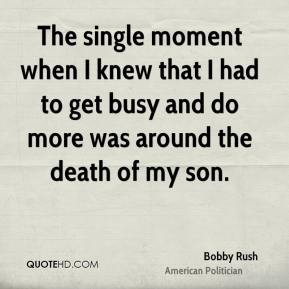 The single moment when I knew that I had to get busy and do more was around the death of my son.