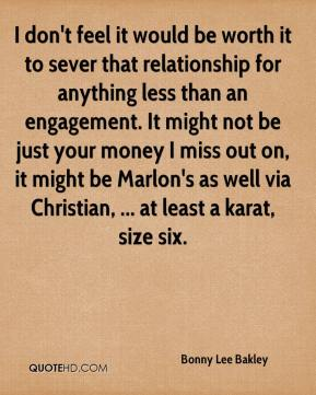 Bonny Lee Bakley - I don't feel it would be worth it to sever that relationship for anything less than an engagement. It might not be just your money I miss out on, it might be Marlon's as well via Christian, ... at least a karat, size six.