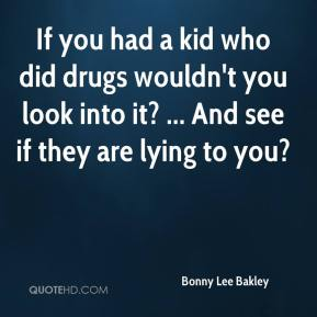 Bonny Lee Bakley - If you had a kid who did drugs wouldn't you look into it? ... And see if they are lying to you?