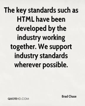 Brad Chase - The key standards such as HTML have been developed by the industry working together. We support industry standards wherever possible.