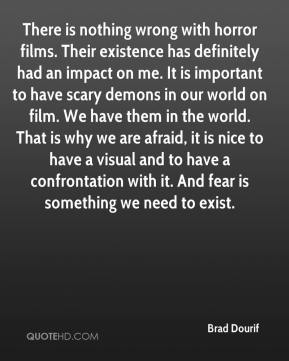 There is nothing wrong with horror films. Their existence has definitely had an impact on me. It is important to have scary demons in our world on film. We have them in the world. That is why we are afraid, it is nice to have a visual and to have a confrontation with it. And fear is something we need to exist.