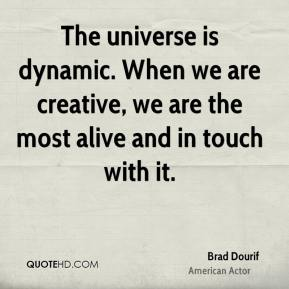 Brad Dourif - The universe is dynamic. When we are creative, we are the most alive and in touch with it.
