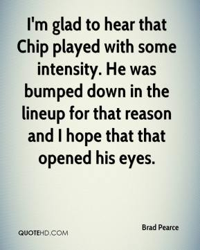 Brad Pearce - I'm glad to hear that Chip played with some intensity. He was bumped down in the lineup for that reason and I hope that that opened his eyes.