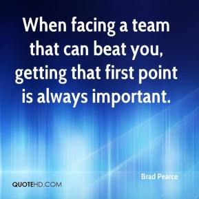 Brad Pearce - When facing a team that can beat you, getting that first point is always important.