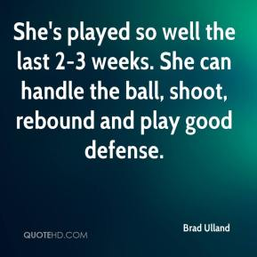 Brad Ulland - She's played so well the last 2-3 weeks. She can handle the ball, shoot, rebound and play good defense.