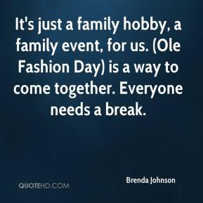 Brenda Johnson - It's just a family hobby, a family event, for us. (Ole Fashion Day) is a way to come together. Everyone needs a break.