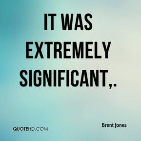 Brent Jones - It was extremely significant.