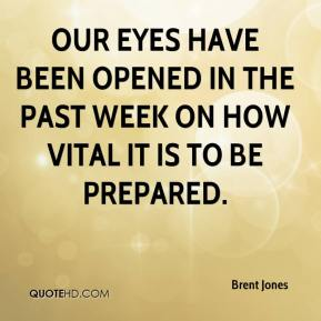 Brent Jones - Our eyes have been opened in the past week on how vital it is to be prepared.